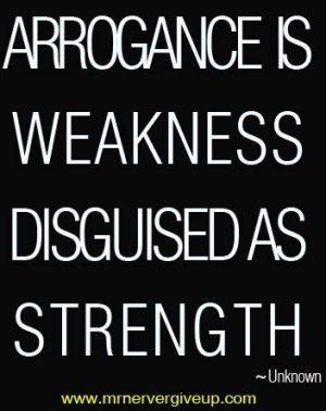 arrogance is weakness disguised as strength