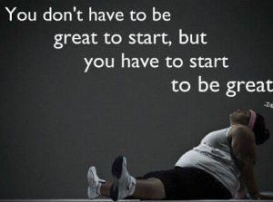 you don't have to be great to start but you have to start to become great