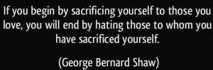 quote-if-you-begin-by-sacrificing-yourself-to-those-you-love-you-will-end-by-hating-those-to-whom-you-george-bernard-shaw-266342