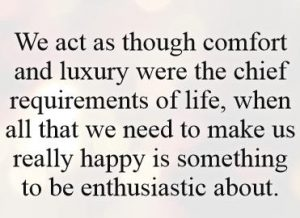 we-act-as-though-comfort-and-luxury-were-the-chief-requirements-of-life-when-all-that-we-need-to-quote-1