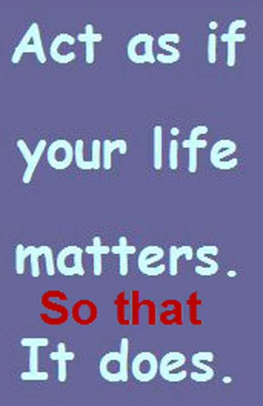 act as if your life matters so that it does