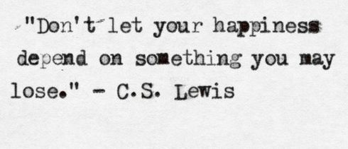 don't hang your happiness of what can be taken away