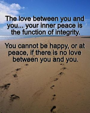 The love between you and you... your inner peace is the function of integrity. You cannot be happy, or at peace, if there is no love between you and you.