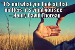 """It's not what you look at that matters, it's what you see."" – Henry David Thoreau"