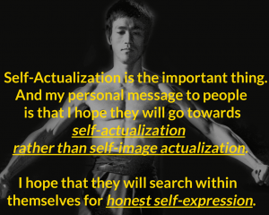 Self-Actualization is the important thing. And my personal message to people is that I hope they will go towards self-actualization rather than self-image actualization. I hope they will search within themselves for honest self-expression. Bruce Lee