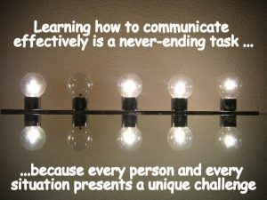 Learning how to communicate effectively is a never-ending task because every person and every situation presents a unique challenge