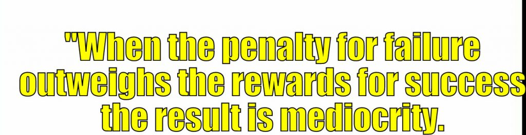 """""""When the penalty for failure outweighs the rewards for success the result is mediocrity."""