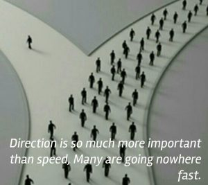Direction is more important that speed. You may be going nowhere fast!