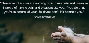 The secret of success is learning how to use pain and pleasure instead of having pain and pleasure use you. If you do that, you're in control of your life. If you don't, life controls you.