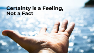 certainty is a feeling a way of being, not a ract