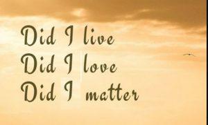did I love? did I live? did I matter?