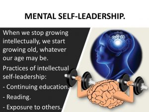 When we stop growing intellectually, we start growing old, whatever our age may be. Practices of intellectual self-leadership: - Continuing education. - Reading. - Exposure to others.
