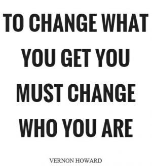 to change what you get you must change who you are+