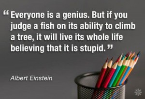 Albert Einstein - everyone is a genius but if you judge a fish by its ability to climb a tree