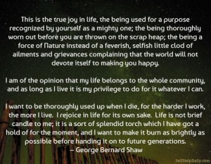 """This is the true joy in life, the being used for a purpose recognized by yourself as a mighty one; the being a force of nature instead of a feverish, selfish little clod of ailments and grievances complaining that the world will not devote itself to making you happy.  I am of the opinion that my life belongs to the whole community, and as long as I live it is my privilege to do for it whatever I can.  I want to be thoroughly used up when I die, for the harder I work the more I live. I rejoice in life for its own sake. Life is no """"brief candle"""" for me. It is a sort of splendid torch which I have got hold of for the moment, and I want to make it burn as brightly as possible before handing it on to future generations."""