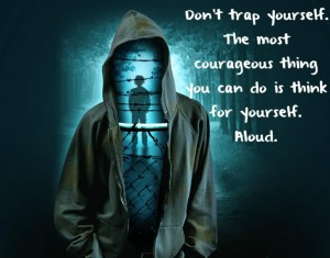 Don't trap yourself the most courageous thing you can do is think for yourself