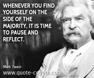 whenever you find yourself on the side of majority, it is time to pause and reflect. The majority is always wrong.