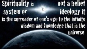 Spirituality is not a belief system or ideology it is the surrender of one's ego to the infinite wisdom and knowledge that is the universe