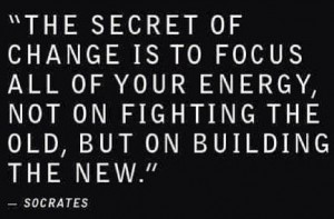 the secret of change is to focus all your energy on building the new