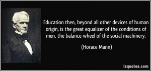 quote-education-then-beyond-all-other-devices-of-human-origin-is-the-great-equalizer-of-the-conditions-horace-mann-118787