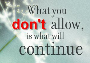whatever you don't allow is what will continue